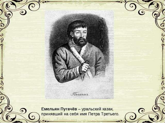 Емельян Пугачёв – уральский казак, принявший на себя имя Петра Третьего.