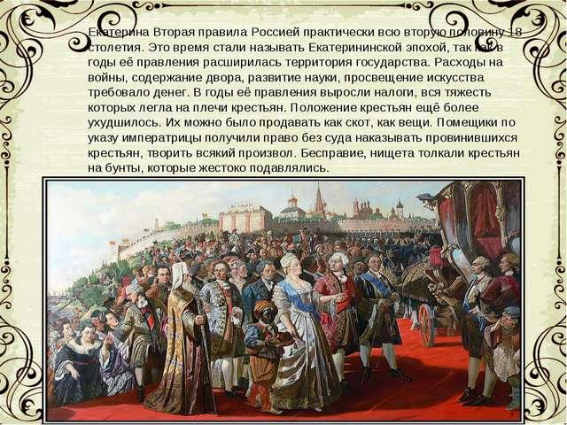Екатерина Вторая правила Россией практически всю вторую половину 18 столетия....