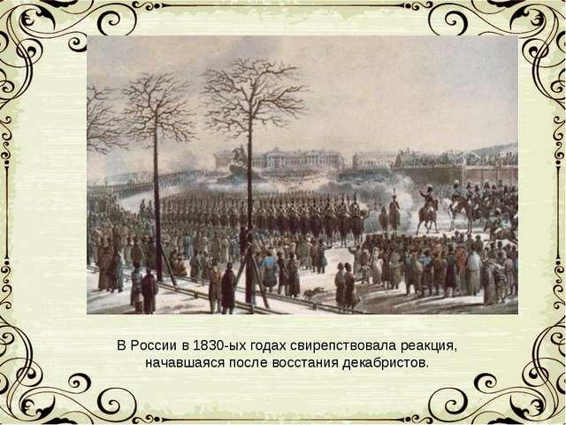 В России в 1830-ых годах свирепствовала реакция, начавшаяся после восстания д...