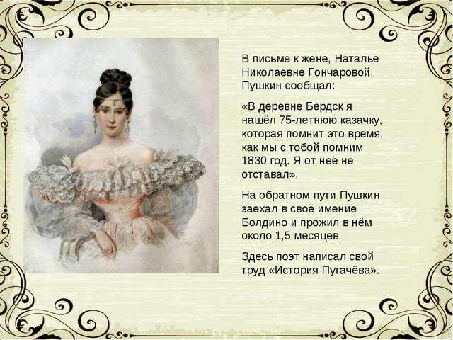 В письме к жене, Наталье Николаевне Гончаровой, Пушкин сообщал: «В деревне Бе...