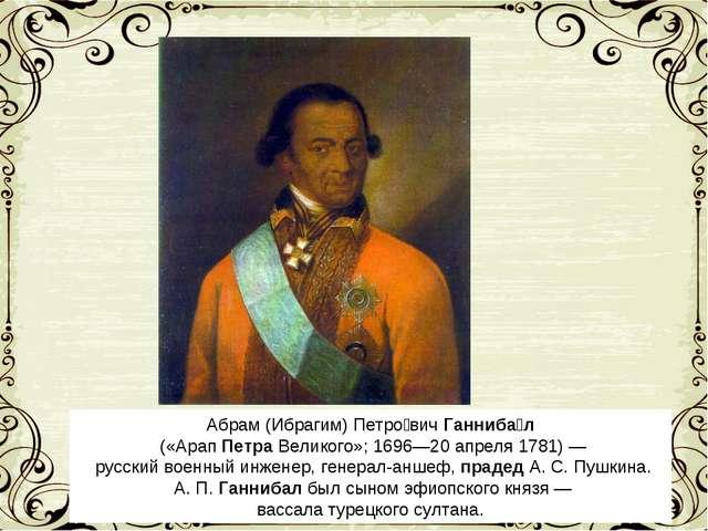 Абрам (Ибрагим) Петро́вичГанниба́л («АрапПетраВеликого»; 1696—20апреля 1...