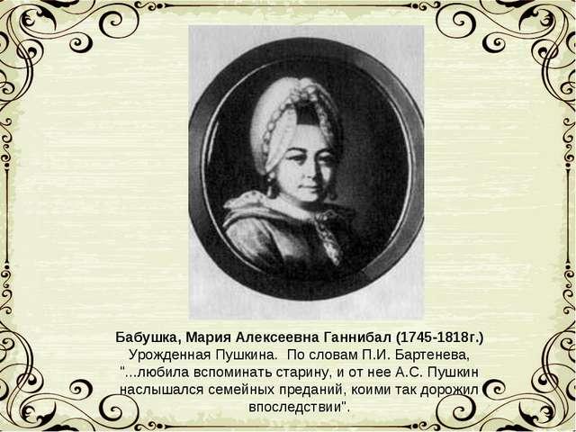 Бабушка, Мария Алексеевна Ганнибал (1745-1818г.) Урожденная Пушкина. По слова...