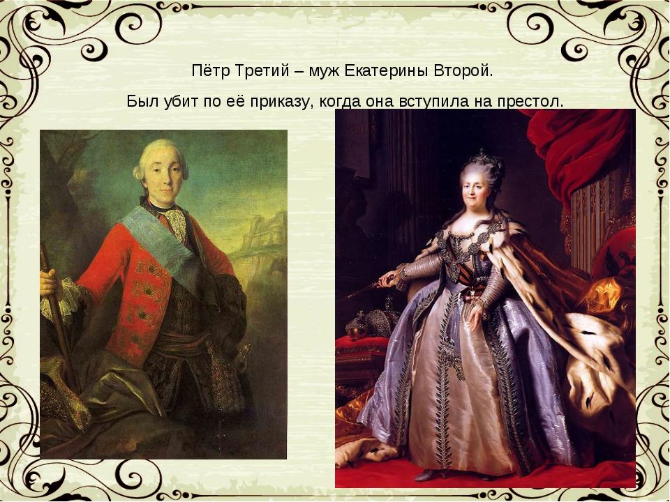Пётр Третий – муж Екатерины Второй. Был убит по её приказу, когда она вступил...