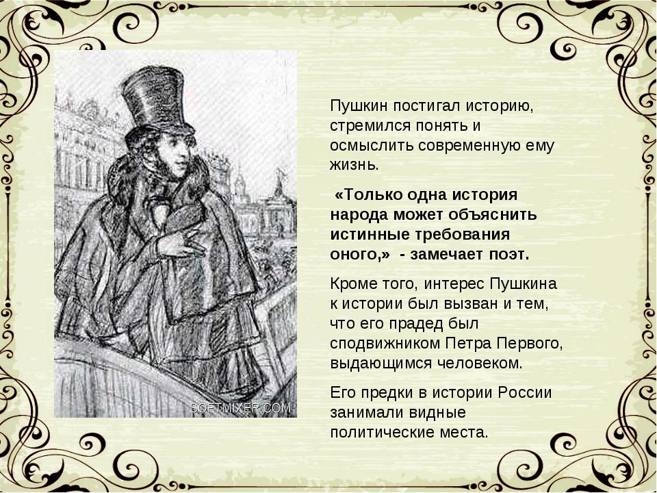 Пушкин постигал историю, стремился понять и осмыслить современную ему жизнь....