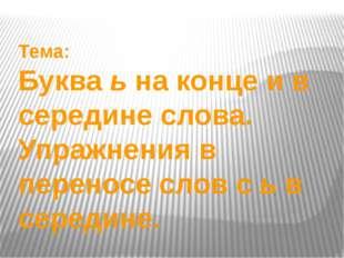 Тема: Буква ь на конце и в середине слова. Упражнения в переносе слов с ь в с