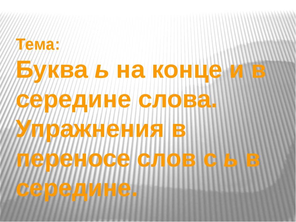 Тема: Буква ь на конце и в середине слова. Упражнения в переносе слов с ь в с...