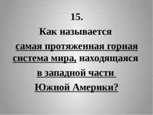 15. Как называется самая протяженная горная система мира, находящаяся в запад