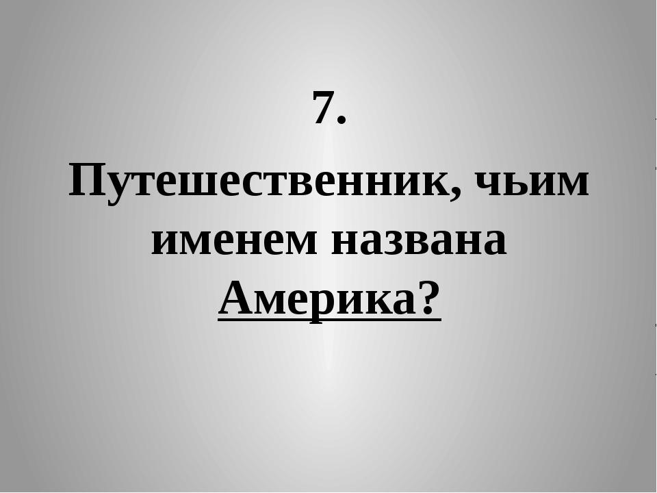 7. Путешественник, чьим именем названа Америка?