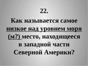 22. Как называется самое низкое над уровнем моря (м?) место, находящееся в за