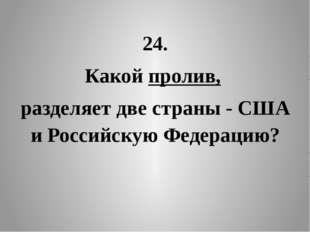 24. Какой пролив, разделяет две страны - США и Российскую Федерацию?