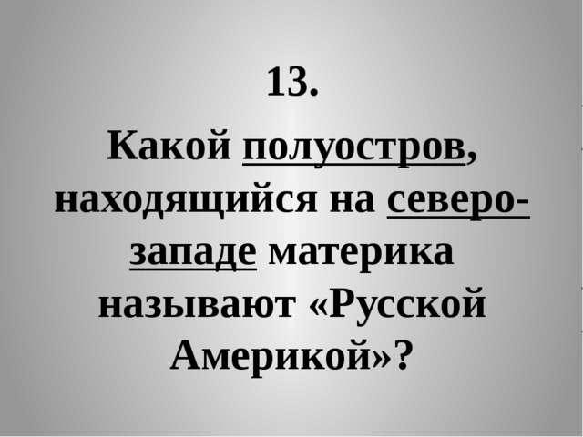 13. Какой полуостров, находящийся на северо-западе материка называют «Русской...