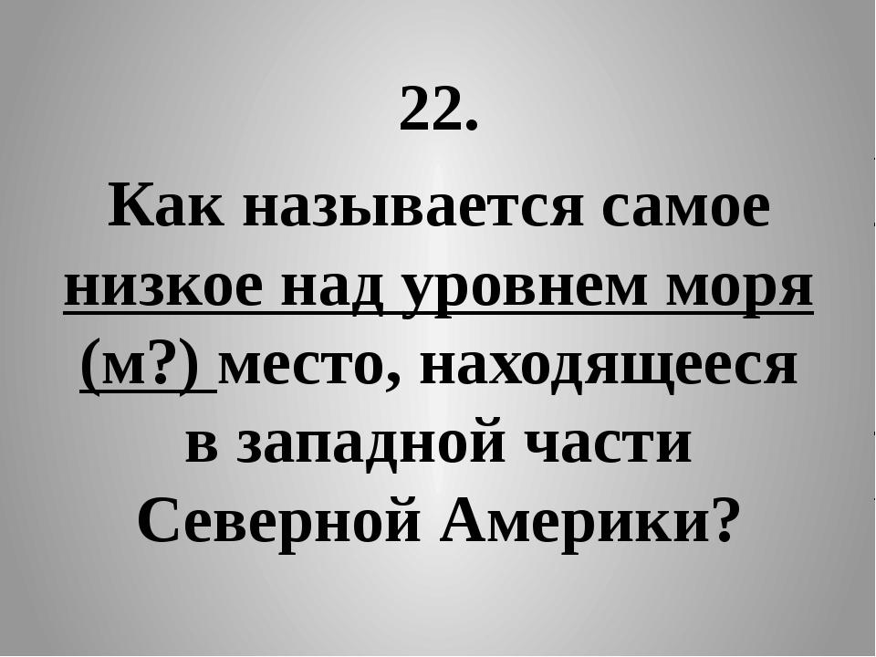 22. Как называется самое низкое над уровнем моря (м?) место, находящееся в за...