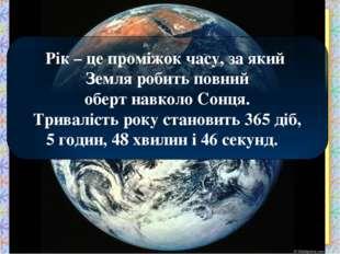 Рік – це проміжок часу, за який Земля робить повний оберт навколо Сонця. Трив