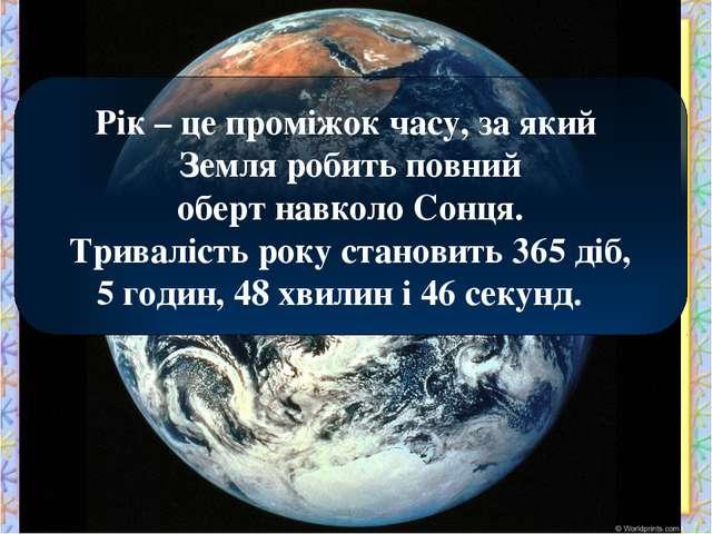 Рік – це проміжок часу, за який Земля робить повний оберт навколо Сонця. Трив...