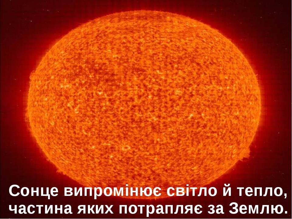 Сонце випромінює світло й тепло, частина яких потрапляє за Землю.