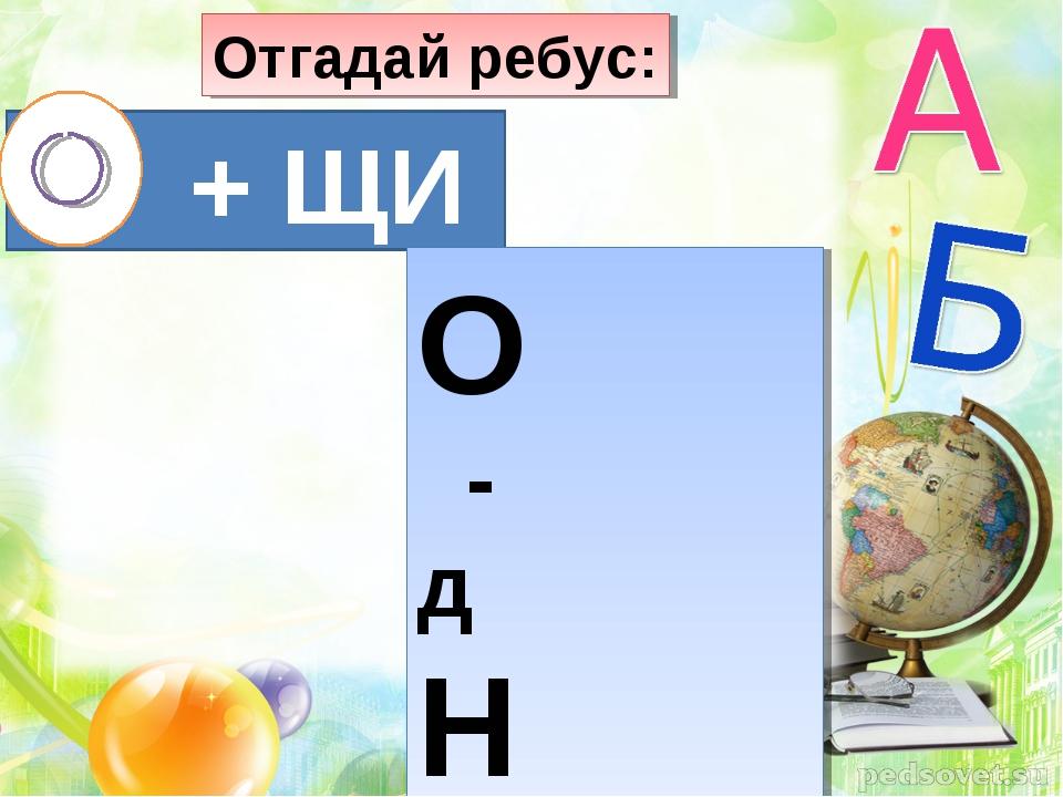Отгадай ребус: О + ЩИ ОО О - д Н
