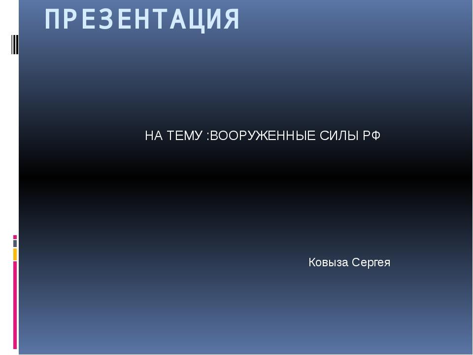 ПРЕЗЕНТАЦИЯ НА ТЕМУ :ВООРУЖЕННЫЕ СИЛЫ РФ Ковыза Сергея