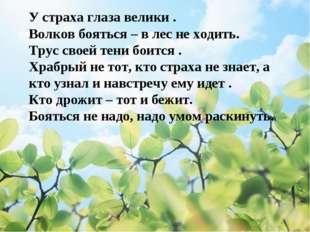 У страха глаза велики . Волков бояться – в лес не ходить. Трус своей тени бо