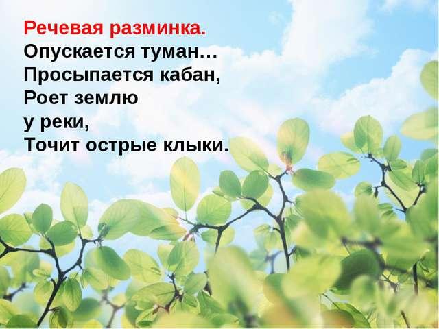 Речевая разминка. Опускается туман… Просыпается кабан, Роет землю у реки, Точ...