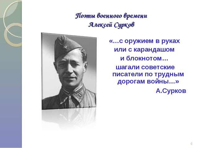 Поэты военного времени Алексей Сурков «…с оружием в руках или с карандашом и...