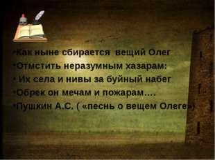Как ныне сбирается вещий Олег Отмстить неразумным хазарам: Их села и нивы за