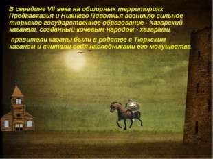 В середине VII века на обширных территориях Предкавказья и Нижнего Поволжья в