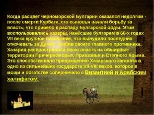 Когда расцвет черноморской Булгарии оказался недолгим - после смерти Курбата,