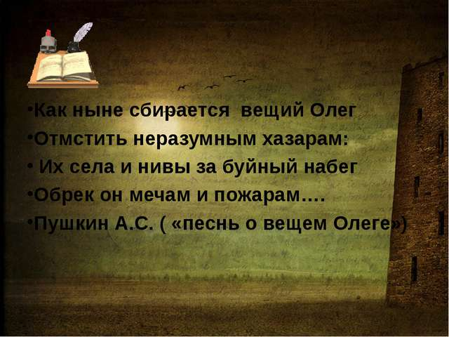 Как ныне сбирается вещий Олег Отмстить неразумным хазарам: Их села и нивы за...