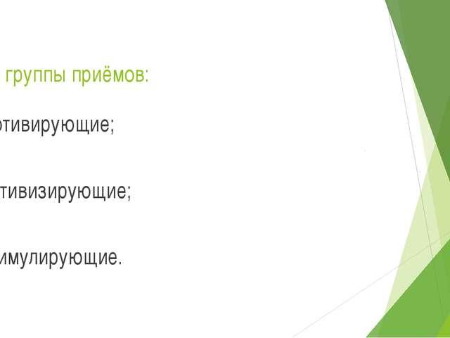 Три группы приёмов: мотивирующие; активизирующие; стимулирующие.