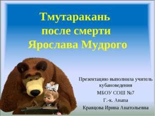 Тмутаракань после смерти Ярослава Мудрого Презентацию выполнила учитель кубан