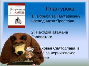 План урока: 1 . Борьба за Тмутаракань наследников Ярослава 2. Находка атамана
