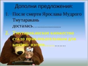 Дополни предложения: После смерти Ярослава Мудрого Тмутаракань досталась…....