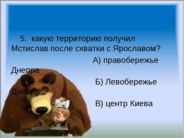 5. какую территорию получил Мстислав после схватки с Ярославом? А) правобере...