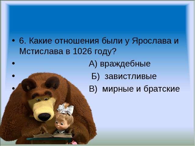 6. Какие отношения были у Ярослава и Мстислава в 1026 году? А) враждебные Б)...