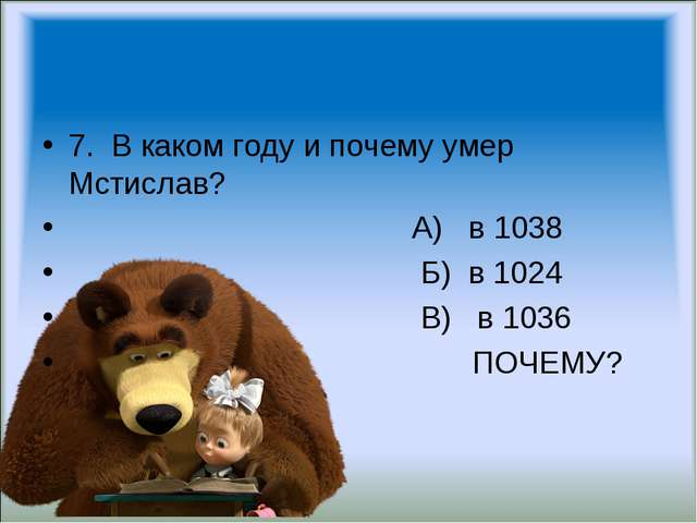 7. В каком году и почему умер Мстислав? А) в 1038 Б) в 1024 В) в 1036 ПОЧЕМУ?