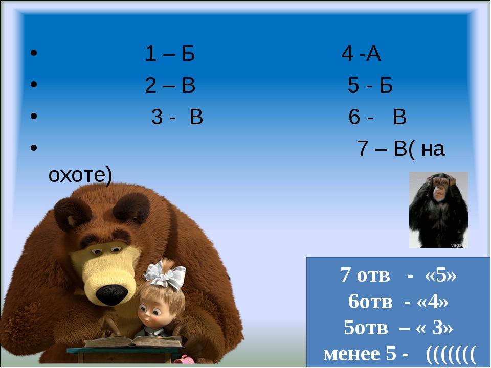 1 – Б 4 -А 2 – В 5 - Б 3 - В 6 - В 7 – В( на охоте) 7 отв - «5» 6отв - «4» 5...
