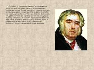 Популярность басен Крылова была огромна уже при жизни поэта. Их заучивали на