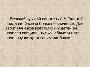 Великий русский писатель Л.Н.Толстой придавал басням большое значение. Для с