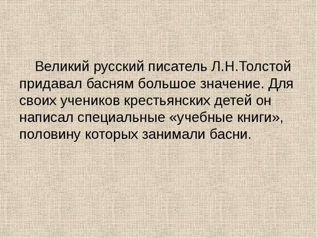Великий русский писатель Л.Н.Толстой придавал басням большое значение. Для с...