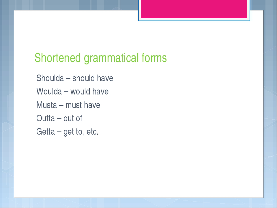 Shortened grammatical forms Shoulda – should have Woulda – would have Musta –...