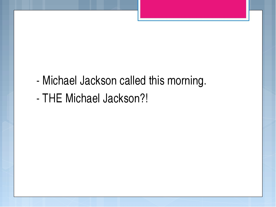 - Michael Jackson called this morning. - THE Michael Jackson?!