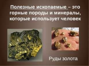 Полезные ископаемые – это горные породы и минералы, которые использует челове