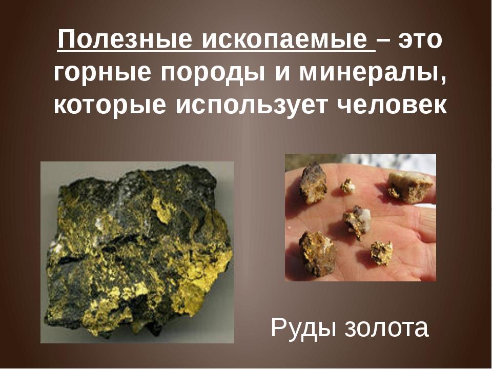 Полезные ископаемые – это горные породы и минералы, которые использует челове...