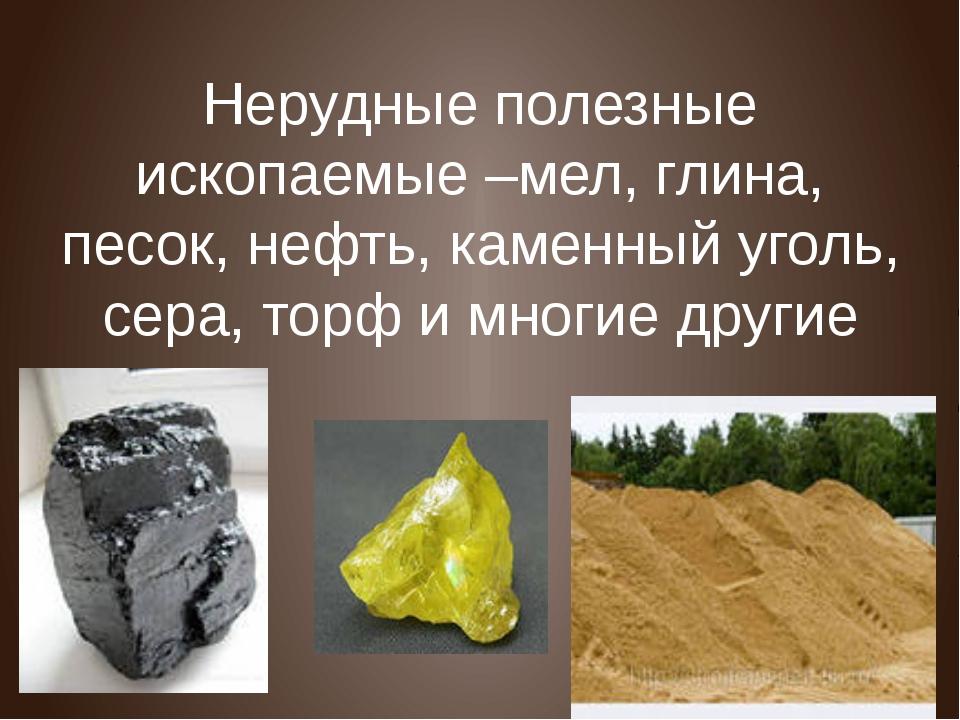 Нерудные полезные ископаемые –мел, глина, песок, нефть, каменный уголь, сера,...