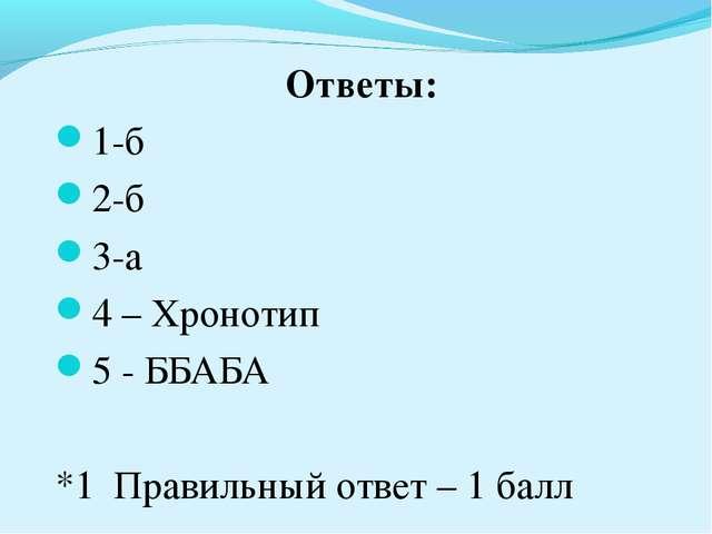 Ответы: 1-б 2-б 3-а 4 – Хронотип 5 - ББАБА *1 Правильный ответ – 1 балл