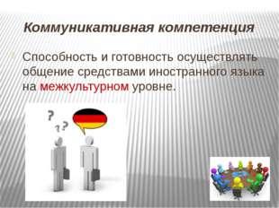 Коммуникативная компетенция Способность и готовность осуществлять общение ср