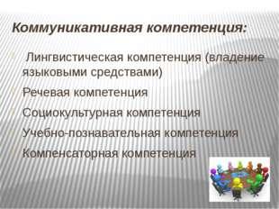 Коммуникативная компетенция: Лингвистическая компетенция (владение языковыми