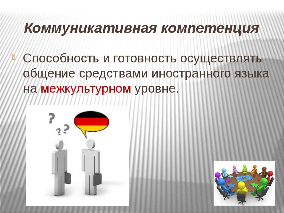 Коммуникативная компетенция Способность и готовность осуществлять общение ср...