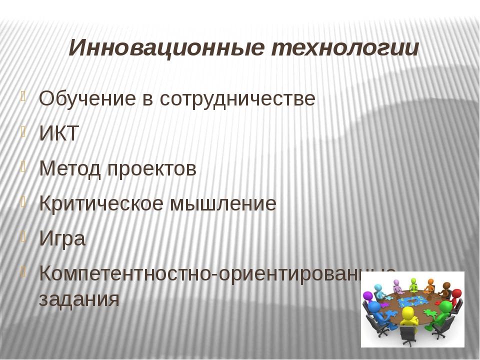 Инновационные технологии Обучение в сотрудничестве ИКТ Метод проектов Критиче...