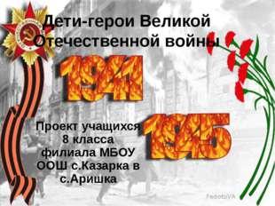 Дети-герои Великой Отечественной войны Проект учащихся 8 класса филиала МБОУ